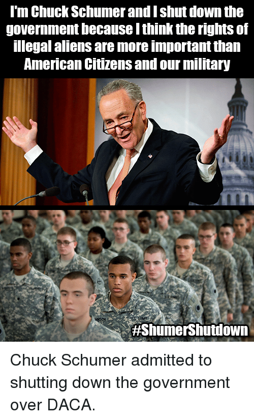 Memes, Aliens, and American: l'm Chuck Schumer and I shut down the  government because I think the rights of  legal aliens are more important than  American Citizens and our military  Chuck Schumer admitted to shutting down the government over DACA.