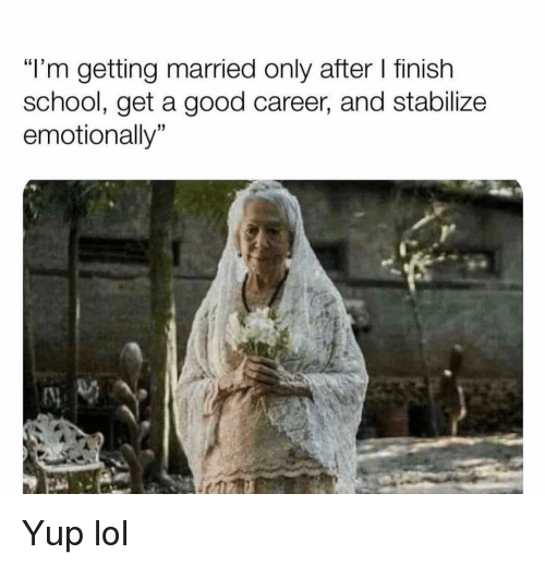 """Funny, Lol, and School: """"l'm getting married only after I finish  school, get a good career, and stabilize  emotionally"""" Yup lol"""
