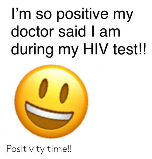 Doctor, Test, and Time: l'm so positive my  doctor said I am  during my HIV test!! Positivity time!!