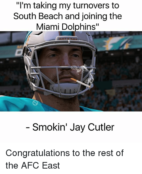 "Miami Dolphins: ""l'm taking my turnovers to  South Beach and joining the  Miami Dolphins""  Smokin' Jay Cutler Congratulations to the rest of the AFC East"