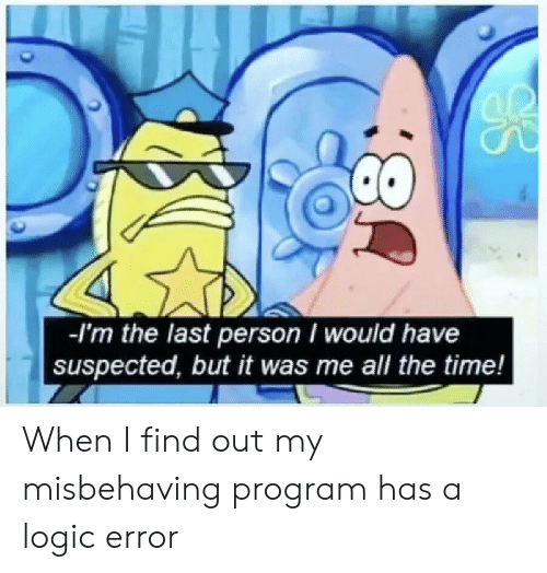 Logic, Time, and Programmer Humor: -l'm the last person would have  suspected, but it was me all the time! When I find out my misbehaving program has a logic error