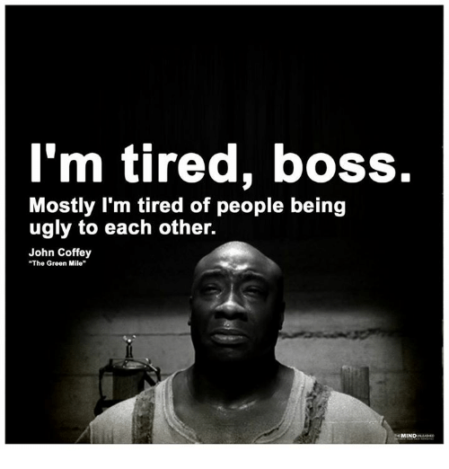 """Memes, Ugly, and 🤖: l'm tired, boss.  Mostly I'm tired of people being  ugly to each other.  John Coffey  """"The Green Mile"""""""