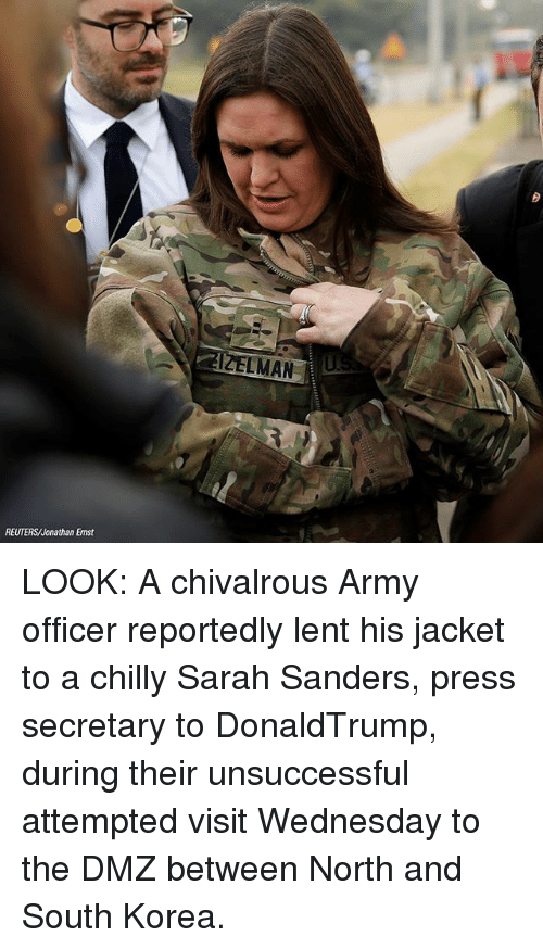 lent: LMAN  REUTERS/Jonathan Ernst LOOK: A chivalrous Army officer reportedly lent his jacket to a chilly Sarah Sanders, press secretary to DonaldTrump, during their unsuccessful attempted visit Wednesday to the DMZ between North and South Korea.