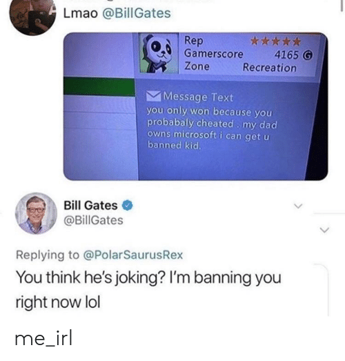 Recreation: Lmao @Bill Gates  Rep  0 Gamerscore 4165 G  Zone  Recreation  Message Text  you only won because you  probabaly cheated my dad  owns microsoft i can get u  banned kic.  Bill Gates  @BillGates  Replying to @PolarSaurusRex  You think he's joking? I'm banning you  right now lol me_irl
