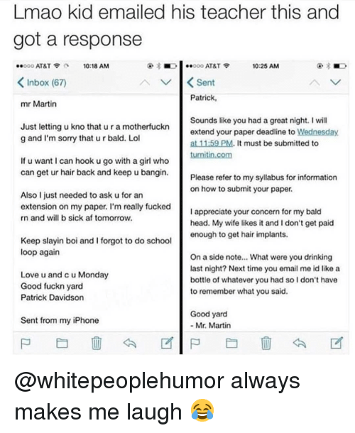 Af, Drinking, and Head: Lmao kid emailed his teacher this and  got a response  ..ooo AT&T  10:18 AM  ■  000 AT&T令  10:25 AM  KInbox (67)  Patrick  mr Martin  Just letting u kno that u r a motherfuckn  g and I'm sorry that u r bald. Lol  Sounds like you had a great night. I will  extend your paper deadline to Wednesday  at 11:59 PM. It must be submitted to  If u want I can hook u go with a girl who  can get ur hair back and keep u bangin.  Please refer to my syllabus for information  on how to submit your paper.  Also I just needed to ask u for an  extension on my paper. I'm really fucked  n and will b sick af tomorrow.  I appreciate your concern for my bald  head. My wife likes it and I don't get paid  enough to get hair implants.  Keep slayin boi and I forgot to do school  loop again  Love u and c u Monday  Good fuckn yard  Patrick Davidson  On a side note... What were you drinking  last night? Next time you email me id like a  bottle of whatever you had so I don't have  to remember what you said.  Good yard  Sent rom my iPhone  Mr. Martin @whitepeoplehumor always makes me laugh 😂