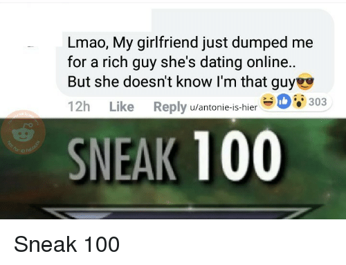 Anaconda, Dating, and Lmao: Lmao, My girlfriend just dumped me  for a rich guy she's dating online..  But she doesn't know I'm that guye  12h Like Reply u/antonie-is-hier  SNEAK 100 Sneak 100