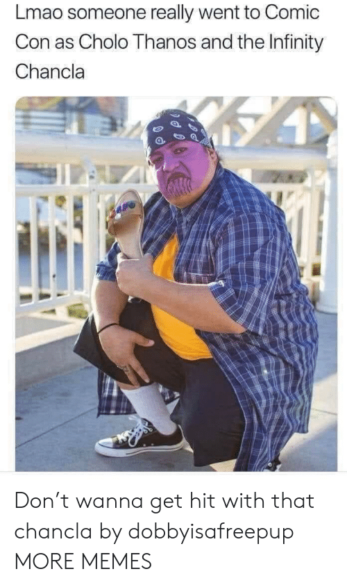 Chancla: Lmao someone really went to Comic  Con as Cholo Thanos and the Infinity  Chancla Don't wanna get hit with that chancla by dobbyisafreepup MORE MEMES