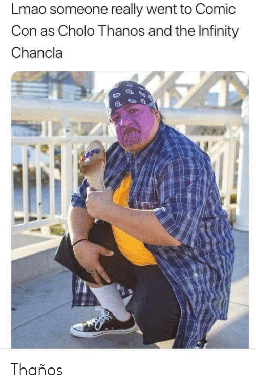 Chancla: Lmao someone really went to Comic  Con as Cholo Thanos and the Infinity  Chancla  1l Thaños