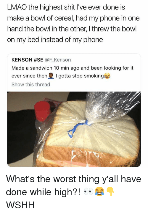 Lmao, Memes, and Phone: LMAO the highest shit I've ever done is  make a bowl of cereal, had my phone in one  hand the bowl in the other, I threw the bowl  on my bed instead of my phone  KENSON #SE @F Kenson  Made a sandwich 10 min ago and been looking for it  ever since then I gotta stop smoking  Show this thread What's the worst thing y'all have done while high?! 👀😂👇 WSHH