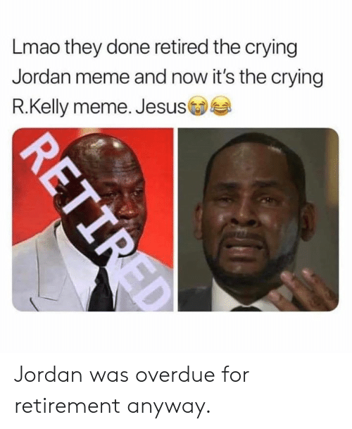 Crying, Jesus, and Lmao: Lmao they done retired the crying  Jordan meme and now it's the crying  R.Kelly meme. Jesus Jordan was overdue for retirement anyway.