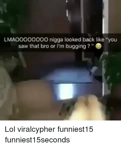 "Funny, Lol, and Saw: LMAO000oo0O nigga looked back like ""you  saw that bro or I'm bugging?"" Lol viralcypher funniest15 funniest15seconds"