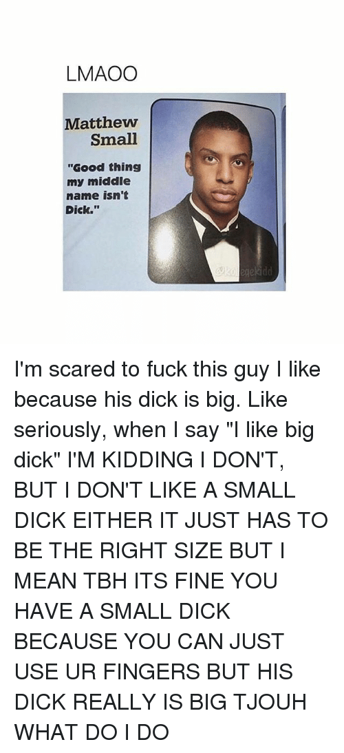 """Big Dick, Tbh, and Dick: LMAOO  Matthew  Small  """"Good thing  my middle  name isn't  Dick."""" I'm scared to fuck this guy I like because his dick is big. Like seriously, when I say """"I like big dick"""" I'M KIDDING I DON'T, BUT I DON'T LIKE A SMALL DICK EITHER IT JUST HAS TO BE THE RIGHT SIZE BUT I MEAN TBH ITS FINE YOU HAVE A SMALL DICK BECAUSE YOU CAN JUST USE UR FINGERS BUT HIS DICK REALLY IS BIG TJOUH WHAT DO I DO"""