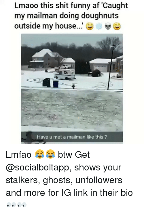 Funny Af: Lmaoo this shit funny af 'Caught  my mailman doing doughnut:s  outside my house  Have u met a mailman like this? Lmfao 😂😂 btw Get @socialboltapp, shows your stalkers, ghosts, unfollowers and more for IG link in their bio 👀👀