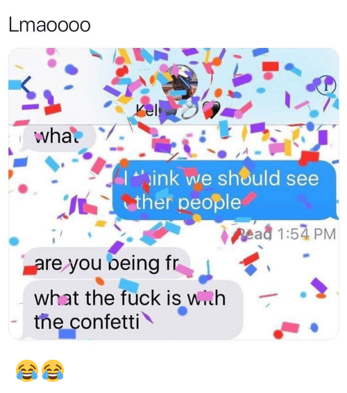Wih: Lmaooodo  I ink we should see  ther people  Read 1:54 PM  re you being fr  what the fuck is wih  the confetti 😂😂