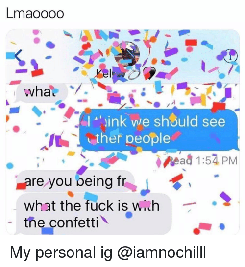 Wih: Lmaoooo  link we should see  It  ther people  Read 1:54 PM  are you being frJ  what the fuck is wih  the confetti My personal ig @iamnochilll