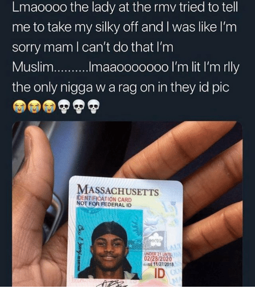 Sorry, Massachusetts, and They: Lmaoooo the lady at the rmv tried to tell  me to take my silky off and I was like I'm  sorry mam l can't do that I'm  the only nigga w a rag on in they id pic  MASSACHUSETTS  IDENTIFICATION CARD  NOT FOR FEDERAL ID  UNDER 21 UNTIL  02/28/2020  4ass 11/27/2018  ID