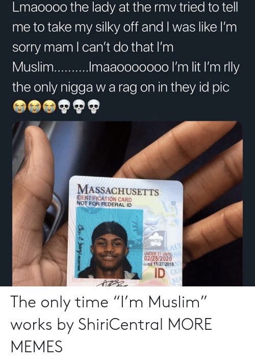 "Dank, Memes, and Muslim: Lmaoooo the lady at the rmv tried to tell  me to take my silky off and I was like l'nm  sorry mam l can't do that I'm  the only nigga w a rag on in they id pic  MASSACHUSETTS  IDENTIFICATION CARD  NOT FOR FEDERAL ID  UNDER 21 UNIL  02/28/2020  4aiss 11/27/2018  ID The only time ""I'm Muslim"" works by ShiriCentral MORE MEMES"