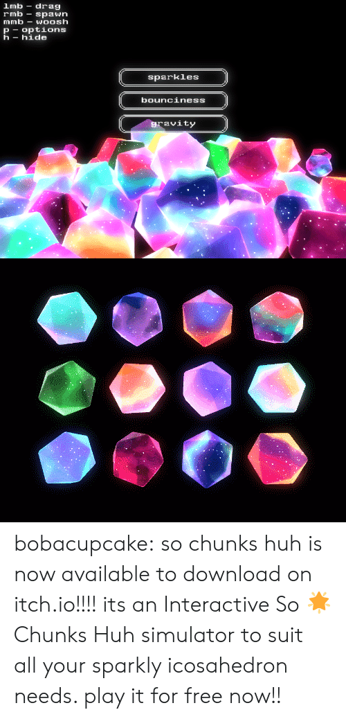 woosh: lmb drag  rmb-spawn  mmb-WOOsh  p options  h- hide  sparkles  bounciness  ravity bobacupcake:  so chunks huh is now available to download on itch.io!!!!   its an Interactive So 🌟 Chunks Huh simulator to suit all your sparkly icosahedron needs. play it for free now!!