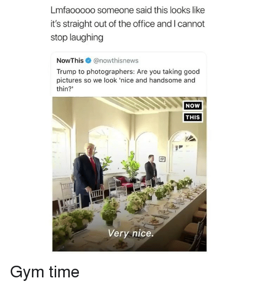 Gym, Memes, and The Office: Lmfaooooo someone said this looks like  it's straight out of the office and I cannot  stop laughing  NowThis@nowthisnews  Trump to photographers: Are you taking good  pictures so we look 'nice and handsome and  thin?'  NOW  THIS  Very nice. Gym time