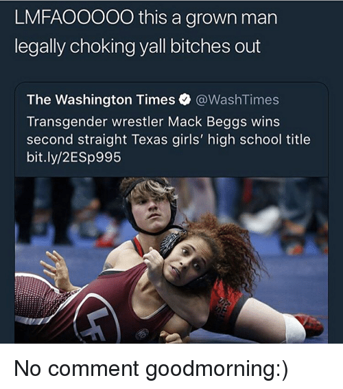 no comment: LMFAOOOOO this a grown man  legally choking yall bitches out  The Washington Times @WashT.mes  Transgender wrestler Mack Beggs wins  second straight Texas girls' high school title  bit.ly/2ESp995 No comment goodmorning:)