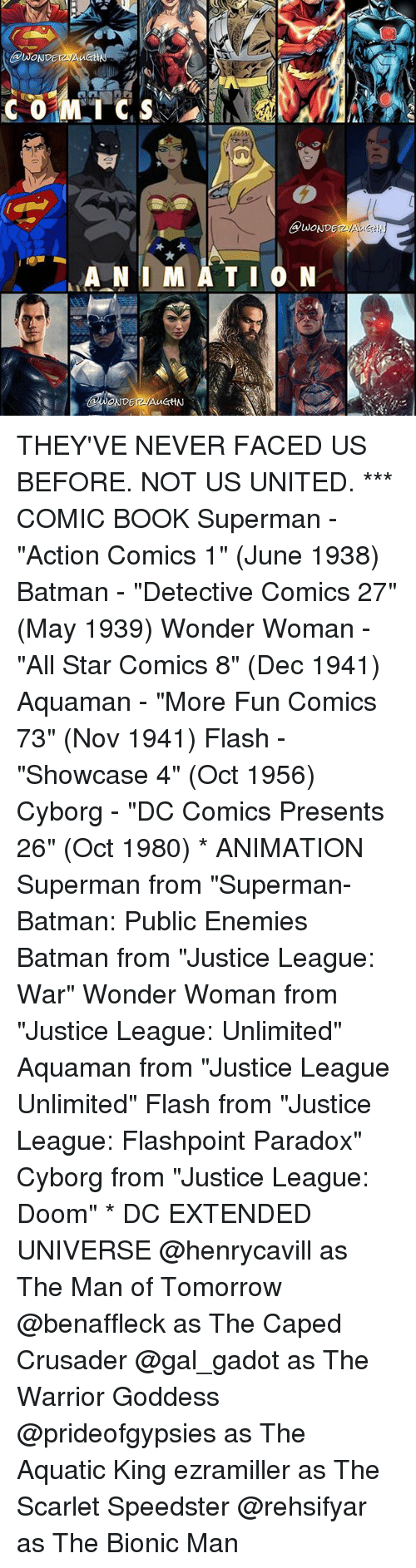 "the warrior: @LMOND  WONDE  ANIMATION  NDETWAuGHN THEY'VE NEVER FACED US BEFORE. NOT US UNITED. *** COMIC BOOK Superman - ""Action Comics 1"" (June 1938) Batman - ""Detective Comics 27"" (May 1939) Wonder Woman - ""All Star Comics 8"" (Dec 1941) Aquaman - ""More Fun Comics 73"" (Nov 1941) Flash - ""Showcase 4"" (Oct 1956) Cyborg - ""DC Comics Presents 26"" (Oct 1980) * ANIMATION Superman from ""Superman-Batman: Public Enemies Batman from ""Justice League: War"" Wonder Woman from ""Justice League: Unlimited"" Aquaman from ""Justice League Unlimited"" Flash from ""Justice League: Flashpoint Paradox"" Cyborg from ""Justice League: Doom"" * DC EXTENDED UNIVERSE @henrycavill as The Man of Tomorrow @benaffleck as The Caped Crusader @gal_gadot as The Warrior Goddess @prideofgypsies as The Aquatic King ezramiller as The Scarlet Speedster @rehsifyar as The Bionic Man"