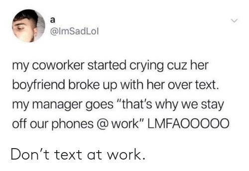 "Crying, Work, and Text: @lmSadLol  my coworker started crying cuz her  boyfriend broke up with her over text.  my manager goes ""that's why we stay  off our phones @ work"" LMFAOoooo Don't text at work."