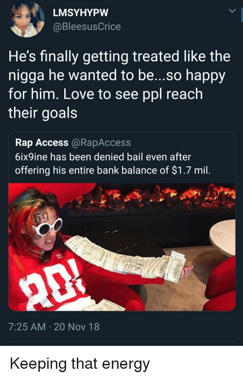 Energy, Goals, and Love: LMSYHYPW  @BleesusCrice  He's finally getting treated like the  nigga he wanted to be...so happy  for him, Love to see ppl reach  their goals  Rap Access @RapAccess  6ix9ine has been denied bail even after  offering his entire bank balance of $1.7 mil  7:25 AM 20 Nov 18 Keeping that energy