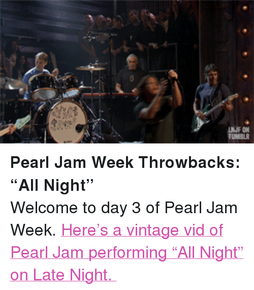 "pearl jam: LNJF ON  TUMBLR <p><strong>Pearl Jam Week Throwbacks: &ldquo;All Night&rdquo;</strong></p> <p>Welcome to day 3 of Pearl Jam Week. <a href=""http://www.latenightwithjimmyfallon.com/blogs/2013/10/pearl-jam-week-throwback-pearl-jam-performs-all-night/"" target=""_blank"">Here&rsquo;s a vintage vid of Pearl Jam performing &ldquo;All Night&rdquo; on Late Night. </a></p>"