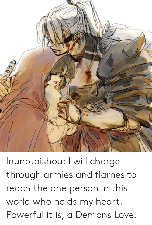 Love, Target, and Tumblr: lnunotaishou:  I will charge through armies and flames to reach the one person in this world who holds my heart. Powerful it is, a Demons Love.