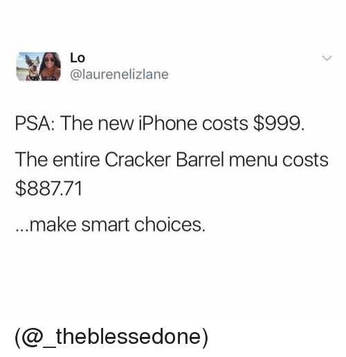 the new iphone: Lo  @laurenelizlane  PSA: The new iPhone costs $999.  The entire Cracker Barrel menu costs  $887.71  make smart choices. (@_theblessedone)