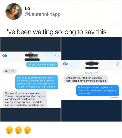 Food, Memes, and Run: LO  @Laurennknapp  i've been waiting so long to say this  KO  are you manager tonight?  I'm a mid  Today 10:45 PM  do i need to come in at 5? i don't  think there needs to be 2 takeout  tonight and i have a dr app at 4 for  my emt program and i can't miss it!  Linda can you food run Saturday  night I don't have anyone scheduled  lack of preparation on your part  does not constitute an emergency  on my part  See you after your appointment.  Thanks. Lack of preparation on your  part does not constitute an  emergency on my part. Schedule  has been posted for sometime now  Delivered 🤭🤭🤭