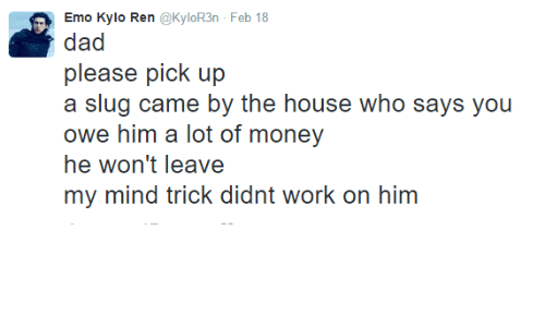 Kylor3N: lo Ren @KyloR3n Feb 18  Emo Kyl  dad  please pick up  a slug came by the house who says you  owe him a lot of money  he won't leave  my mind trick didnt work on him