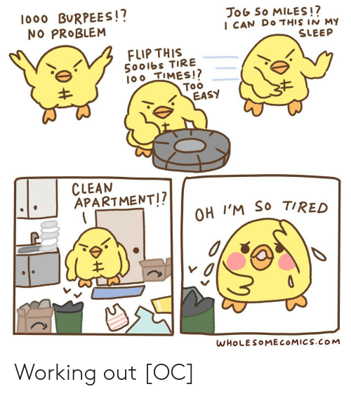 Jog: lo00 BURPEES!?  NO PROBLEM  JoG So MILES!?  I CAN DO THIS IN M  SLEEP  FLIP THIS  5001bs TIRE  100 TIMES!?  Too  EASY  CLEAN  APARTMENT!?  OH I'M SO TIRED  WHOLESOMECOMICS.COM Working out [OC]