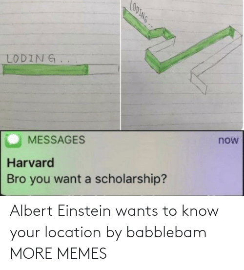 Harvard: LO0ING..  LODING.  now  MESSAGES  Harvard  Bro you want a scholarship? Albert Einstein wants to know your location by babblebam MORE MEMES