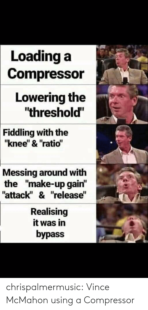"Knee: Loading a  Compressor  Lowering the  ""threshold""  Fiddling with the  ""knee"" & ""ratio""  Messing around with  the ""make-up gain""  ""attack"" & ""release""  Realising  it was in  bypass chrispalmermusic:  Vince McMahon using a Compressor"