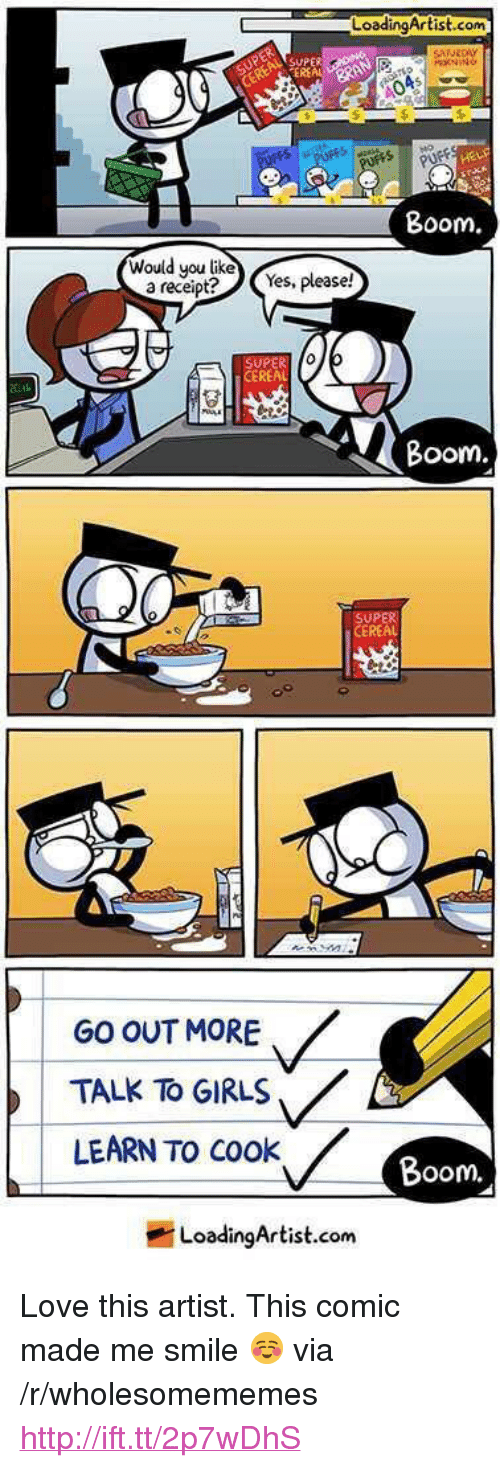 "Oom: LoadingArtist.com  HEL  Boom.  Wouldyou like  a receipt  Yes, please!  SUPER  CEREAL  Boom  UPER  REAL  GO OUT MORE  TALK To GIRLS  LEARN TO cook  oom.  LoadingArtist.com <p>Love this artist. This comic made me smile ☺️ via /r/wholesomememes <a href=""http://ift.tt/2p7wDhS"">http://ift.tt/2p7wDhS</a></p>"