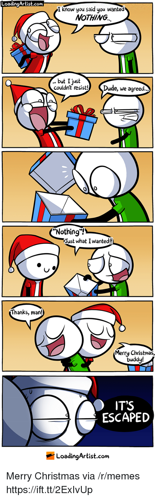 """Christmas, Dude, and Memes: LoadingArtist.com  I know you said you wanted  NoTHING  .. but I just  couldnt resist! Dude, we agreed..  Nothing""""!  Just what I wanted!  Thanks, man!  Merrų Christmas,  duddy!  IT'S  ESCAPED  LoadingArtist.com Merry Christmas via /r/memes https://ift.tt/2ExIvUp"""
