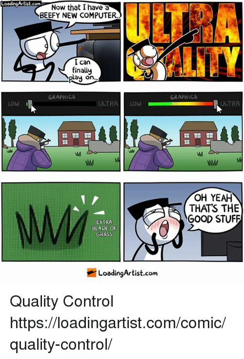 """Bladee: LoadingArtist.com  oodingArtist.cNow that I have a  ULT?  BEEFY NEW COMPUTER  I can  finally  play on  """".  GRAPHICS  GRAPHICS  LOW  ULTRALOW  ULTRA  OH YEAH  THATS THE  GOOD STUFF  EXTRA  BLADE OF  GRASS  LoadingArtist.com Quality Control https://loadingartist.com/comic/quality-control/"""