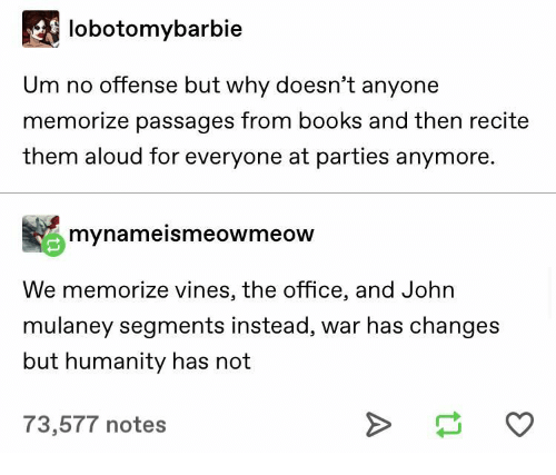 Vines: lobotomybarbie  Um no offense but why doesn't anyone  memorize passages from books and then recite  them aloud for everyone at parties anymore.  mynameismeowmeow  We memorize vines, the office, and John  mulaney segments instead, war has changes  but humanity has not  73,577 notes
