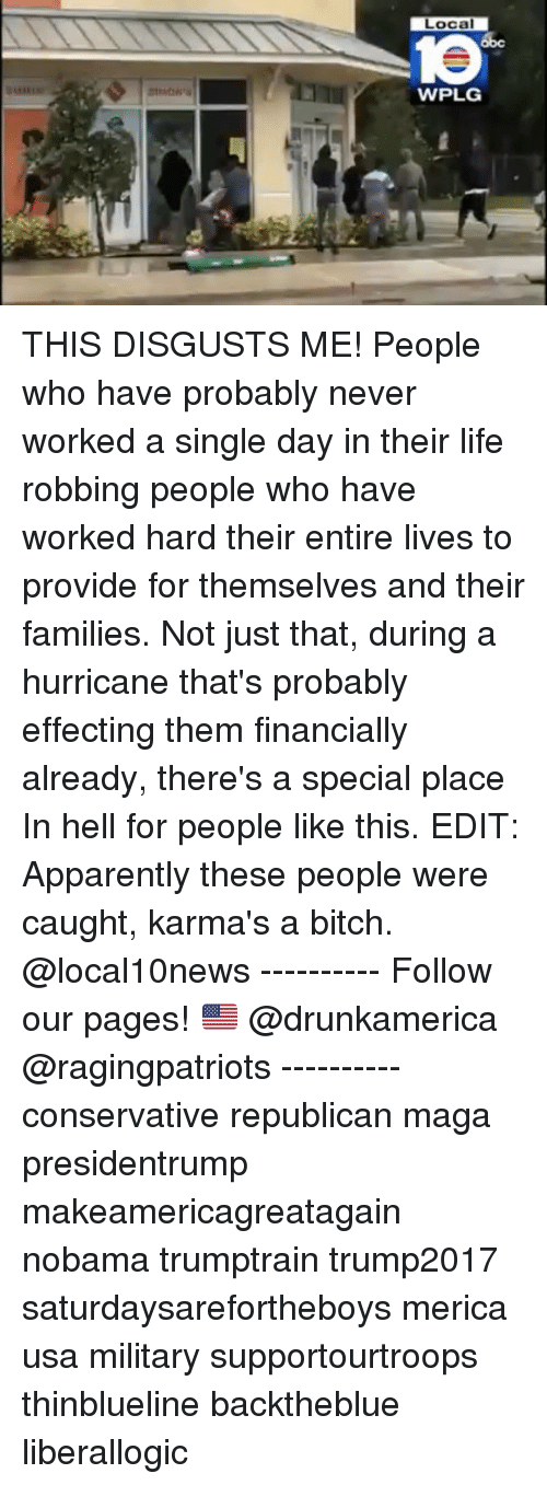 specials: Local  1e  WPLG THIS DISGUSTS ME! People who have probably never worked a single day in their life robbing people who have worked hard their entire lives to provide for themselves and their families. Not just that, during a hurricane that's probably effecting them financially already, there's a special place In hell for people like this. EDIT: Apparently these people were caught, karma's a bitch. @local10news ---------- Follow our pages! 🇺🇸 @drunkamerica @ragingpatriots ---------- conservative republican maga presidentrump makeamericagreatagain nobama trumptrain trump2017 saturdaysarefortheboys merica usa military supportourtroops thinblueline backtheblue liberallogic