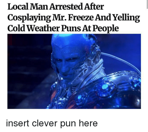 Cold Weather: Local Man Arrested After  Cosplaying Mr. Freeze And Yelling  Cold Weather Puns At People insert clever pun here