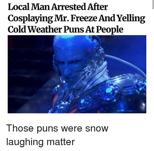 Cold Weather: Local Man Arrested After  Cosplaying Mr. Freeze And Yelling  Cold Weather Puns At People Those puns were snow laughing matter
