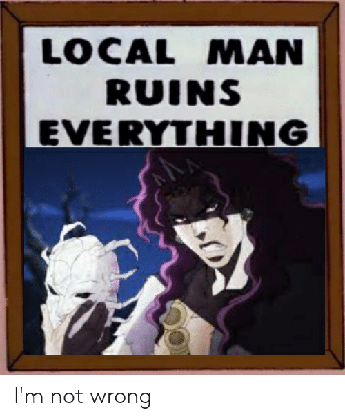 Local, Man, and Local Man Ruins Everything: LOCAL MAN  RUINS  EVERYTHING I'm not wrong