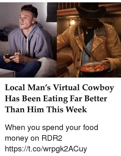 Rdr2: Local Man's Virtual Cowboy  Has Been Eating Far Better  Than Him This Week When you spend your food money on RDR2 https://t.co/wrpgk2ACuy