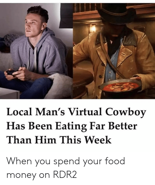 Rdr2: Local Man's Virtual Cowboy  Has Been Eating Far Better  Than Him This Week When you spend your food money on RDR2