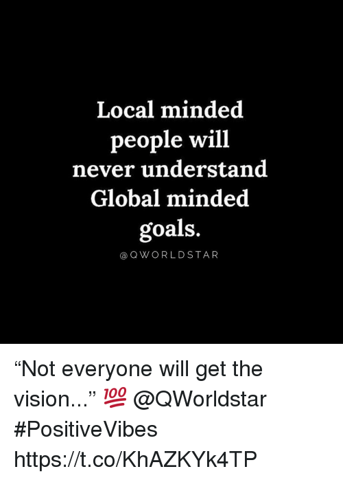 """the vision: Local minded  people will  never understand  Global minded  goals.  aQWORLDSTAR """"Not everyone will get the vision..."""" 💯 @QWorldstar #PositiveVibes https://t.co/KhAZKYk4TP"""