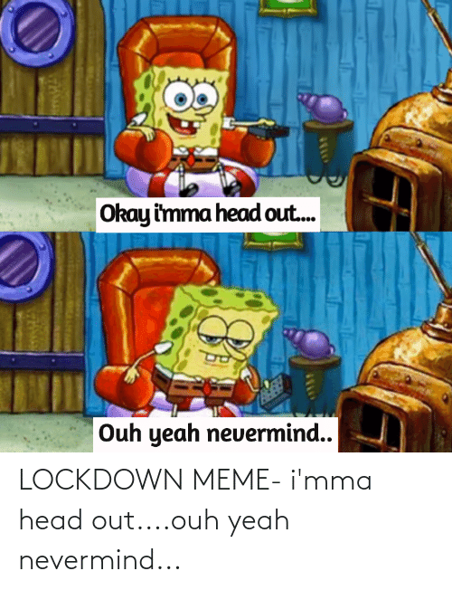 nevermind: LOCKDOWN MEME- i'mma head out....ouh yeah nevermind...