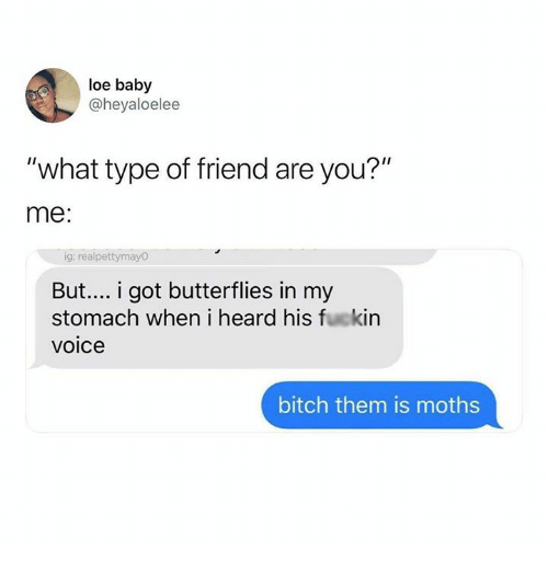 """loe: loe baby  @heyaloelee  """"what type of friend are you?""""  me:  ig: realpettymayO  But... i got butterflies in my  stomach when i heard his fuckin  voice  bitch them is moths"""