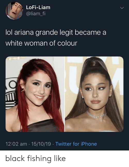 Ariana Grande, Iphone, and Lol: LoFi-Liam  @liam_fi  lol ariana grande legit became  white woman of colour  12:02 am 15/10/19 Twitter for iPhone black fishing like