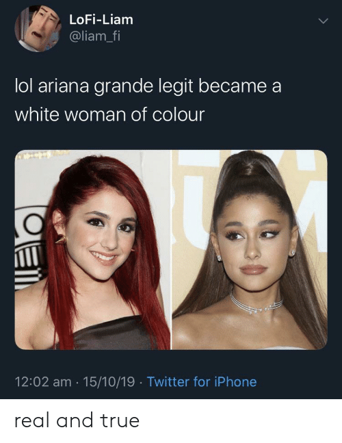 Ariana Grande, Iphone, and Lol: LoFi-Liam  @liam_fi  lol ariana grande legit became  white woman of colour  12:02 am 15/10/19 Twitter for iPhone real and true